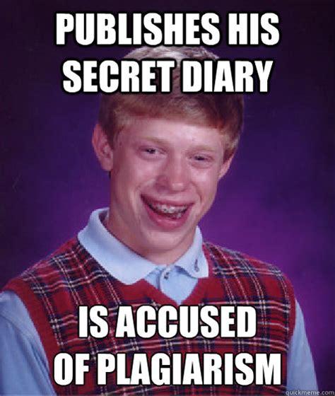 Plagiarism Meme - publishes his secret diary is accused of plagiarism bad luck brian quickmeme