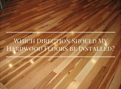 which direction should hardwood floors be laid which direction should my hardwood floors be installed elegant floors
