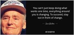 Sam Walton quote: You can't just keep doing what works one ...
