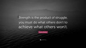 Henry Rollins Quote   U201cstrength Is The Product Of Struggle  You Must Do What Others Don U2019t To