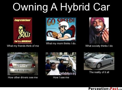 Hybrid Car Meme - owning a hybrid car what people think i do what i really do perception vs fact