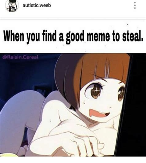 How To Make Good Memes - autistic weeb when you find a good meme to steal raisin cereal meme on me me