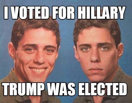I Voted Meme - meme creator i voted for hillary trump was elected meme generator at memecreator org