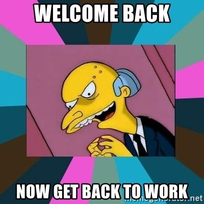Get To Work Meme - welcome back now get back to work mr burns meme generator