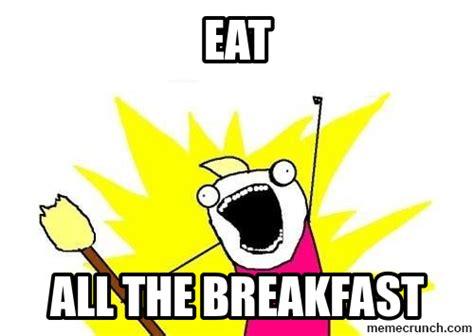 Breakfast Meme - eat all the breakfast