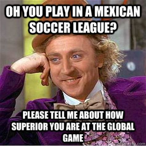 Mexico Soccer Memes - oh you play in a mexican soccer league please tell me about how superior you are at the global