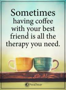 Friendship Quotes | Sometimes having coffee with your best ...