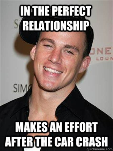 Perfect Relationship Meme - in the perfect relationship makes an effort after the car crash scumbag channing tatum quickmeme