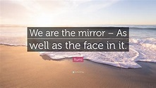 "Rumi Quote: ""We are the mirror – As well as the face in it ..."