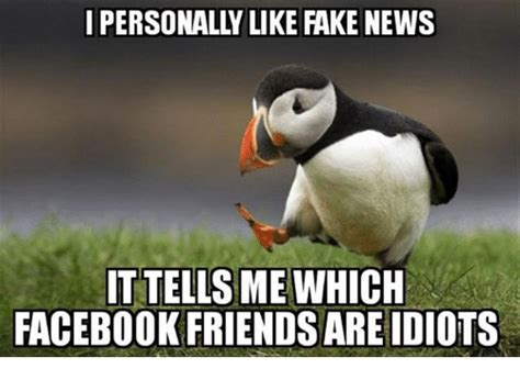 Fak Meme - i personalylike fake news ittells me which facebook friends are idiots meme on sizzle