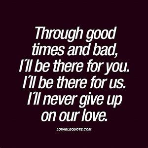 Through good times and bad, I´ll be there for you. I´ll be ...