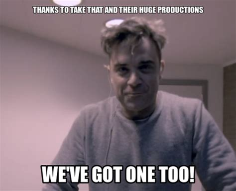Robbie Meme - like robbie said the production is going to be huge robbie williams 23 reasons capital