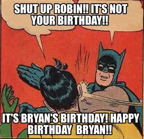 Bryan Meme - meme creator shut up robin it s not your birthday it s bryan s birthday happy birthday