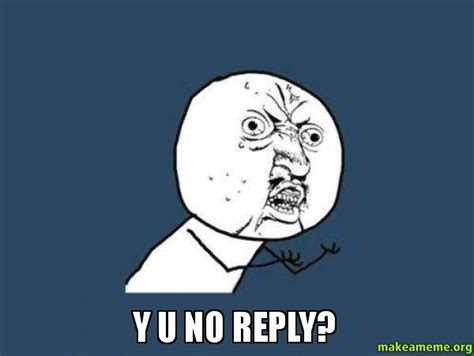 Meme Y U No - y u no reply y u no make a meme