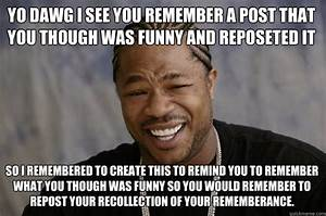 YO DAWG I See you remember a post that you though was ...