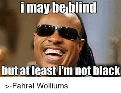 Blind Meme - i may be blind but at least i m not black may meme on me me