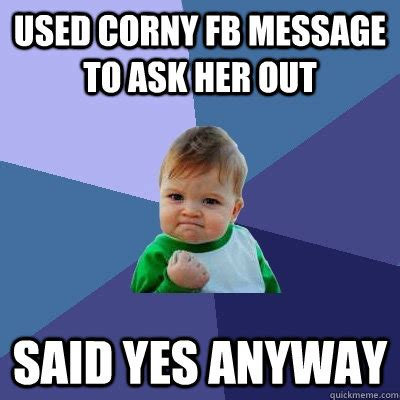Corny Memes - used corny fb message to ask her out said yes anyway success kid quickmeme