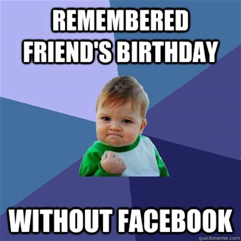 Friend Birthday Meme - remembered friend s birthday without facebook success kid quickmeme