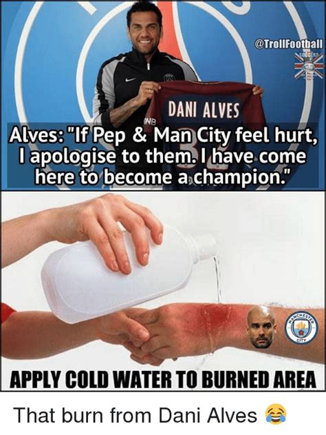 Apply Cold Water To Burn Meme - dani alves onb alves if pep man city feel hurt l apologise to them l have come here to become