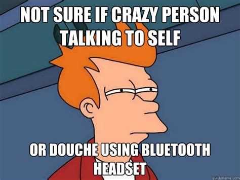 Bluetooth Meme - not sure if crazy person talking to self or douche using bluetooth headset futurama fry