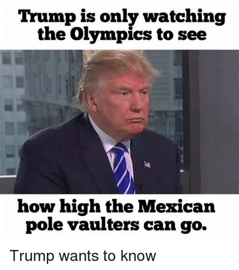 Donald Trump Mexican Memes - trump is only watching the olympics to see how high the mexican pole vaulters can go trump wants