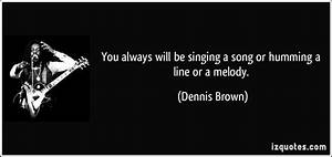 You always will be singing a song or humming a line or a ...