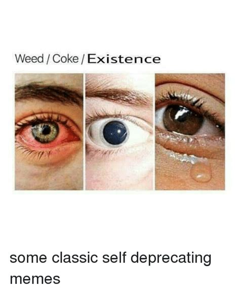 Self Deprecating Memes - weed cokeexistence some classic self deprecating memes meme on awwmemes com
