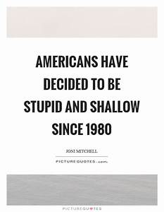 Americans have decided to be stupid and shallow since ...