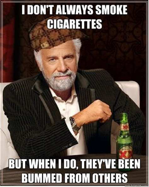 Smoking Cigarettes Meme - i don t always smoke cigarettes but when i do they ve been bummed from others the most