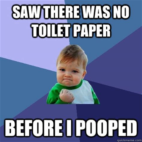 No Toilet Paper Meme - saw there was no toilet paper before i pooped success kid quickmeme