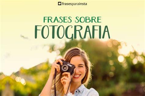 Frases sobre Fotografia para quem Ama ser Fotógrafo ...