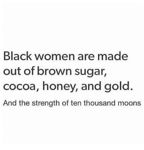 Sugar Brown Meme - black women are made out of brown sugar cocoa honey and gold and the strength of ten thousand