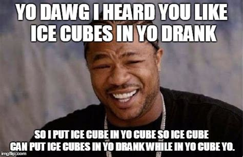 Ice Cube Meme - yo dawg heard you meme imgflip