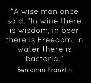 """Benjamin Franklin Quote...""""A wise man once said, """"In wine ..."""