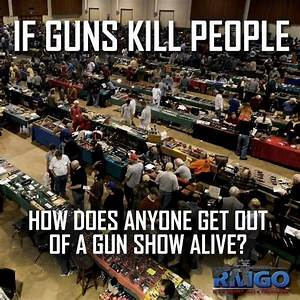 If Guns Kill People, How Does Anyone Get Out of a Gun Show ...