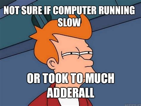 Adderall Memes - not sure if computer running slow or took to much adderall futurama fry quickmeme