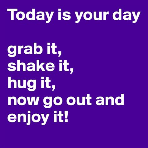 Today Is Your Day Grab It, Shake It, Hug It, Now Go Out And Enjoy It!  Post By 67madmax On