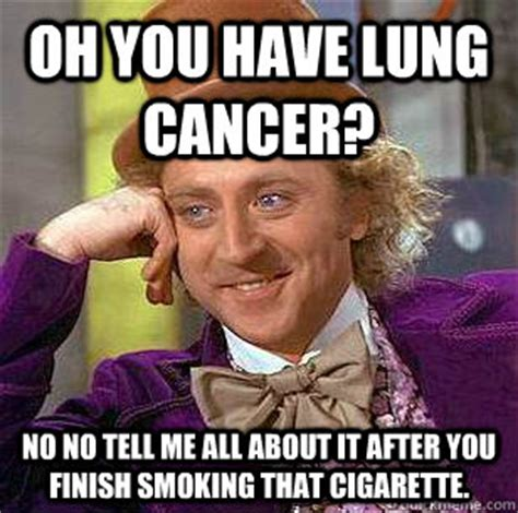 Fuck Cancer Meme - oh you have lung cancer no no tell me all about it after you finish smoking that cigarette