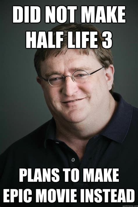 Gabe Newell Memes - did not make half life 3 plans to make epic movie instead gabe newell quickmeme