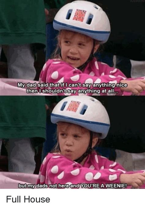 Full House Memes - my dad said that if i can t say anything nice then shouldnt say anything at all but my dads not