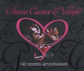 amour et cuisine amour cuisine et volupté des recettes aphrodisiaques