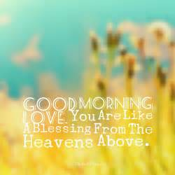 morning you are like a blessing from the heavens above quotes sayings