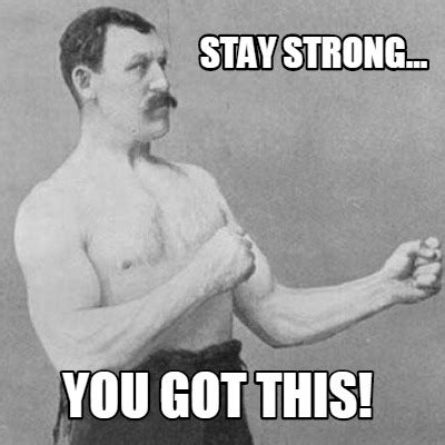 Be Strong Meme - meme creator stay strong you got this meme generator at memecreator org