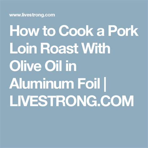 Wrap pork with bacon slices, and secure with wooden picks. How to Cook a Pork Loin Roast With Olive Oil in Aluminum Foil | Livestrong.com | Pork loin roast ...
