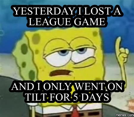A League Memes - yesterday i lost a league game and i only went on tilt for 5 days memes com