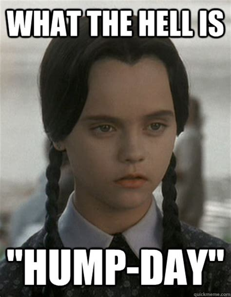Sexy Hump Day Memes - what the hell is quot hump day quot wednesday addams quickmeme