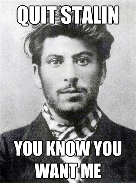 I Know You Want Me Meme - quit stalin you know you want me ridiculously photogenic dictator quickmeme