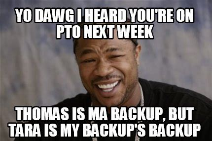 Pto Meme - meme creator yo dawg i heard you re on pto next week thomas is ma backup but tara is my back