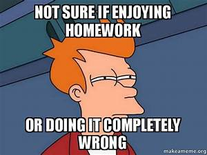 not sure if enjoying homework or doing it completely wrong ...