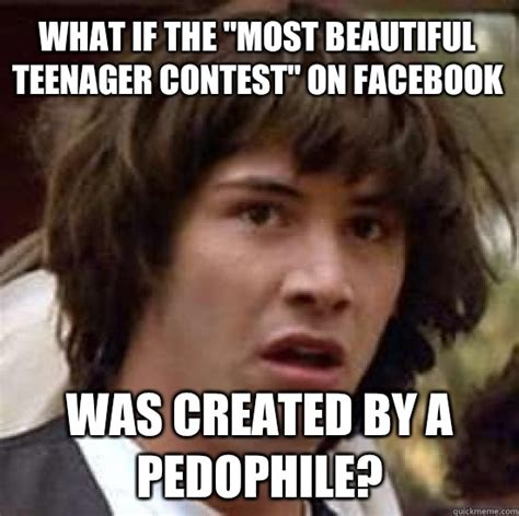 Pedophile Memes - what if the quot most beautiful teenager contest quot on facebook was created by a pedophile